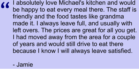 I absolutely love Michael's kitchen and would be happy to eat every meal there. The staff is friendly and the food tastes like grandma made it. I always leave full, and usually with left overs. The prices are great for all you get. I had moved away from the area for a couple of years and would still drive to eat there because I know I will always leave satisfied.  - Jamie  ""