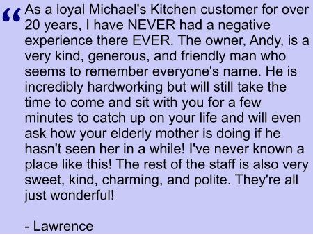 As a loyal Michael's Kitchen customer for over 20 years, I have NEVER had a negative experience there EVER. The owner, Andy, is a very kind, generous, and friendly man who seems to remember everyone's name. He is incredibly hardworking but will still take the time to come and sit with you for a few minutes to catch up on your life and will even ask how your elderly mother is doing if he hasn't seen her in a while! I've never known a place like this! The rest of the staff is also very sweet, kind, charming, and polite. They're all just wonderful!     - Lawrence   ""